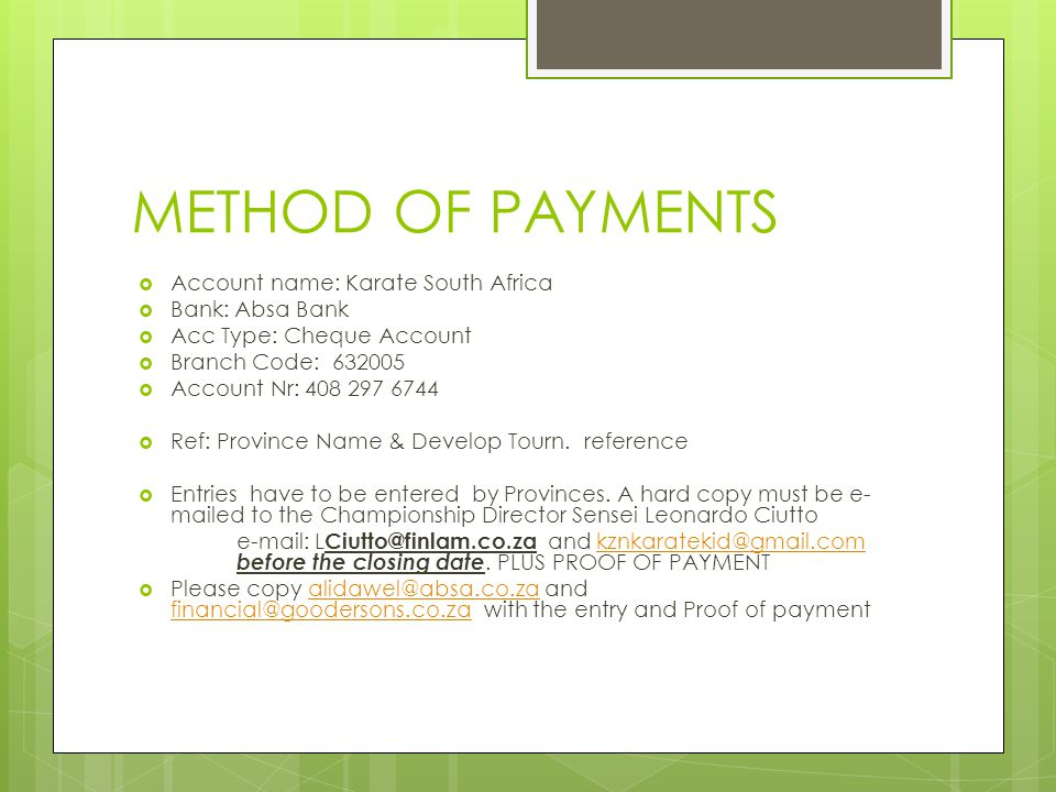 METHOD OF PAYMENTS  Account name: Karate South Africa  Bank: Absa Bank  Acc Type: Cheque Account  Branch Code: 632005  Account Nr: 408 297 6744  Ref: Province Name & Develop Tourn.