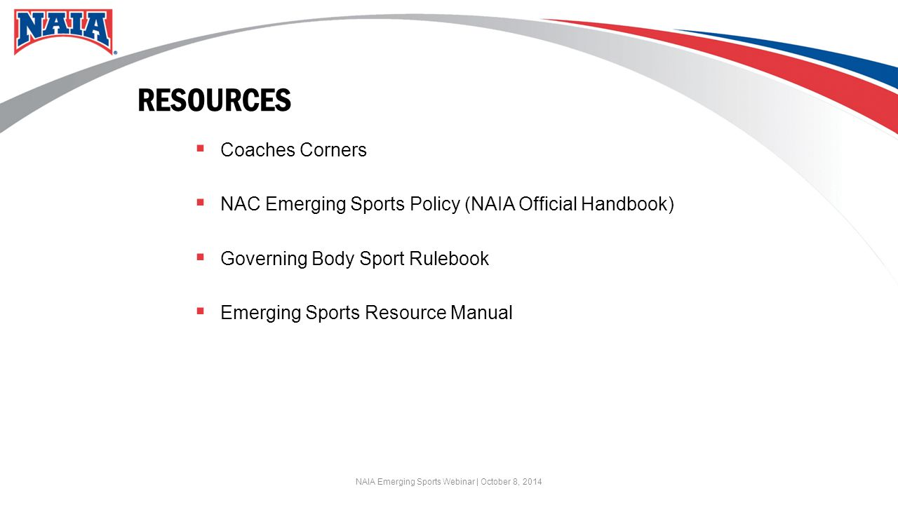 RESOURCES  Coaches Corners  NAC Emerging Sports Policy (NAIA Official Handbook)  Governing Body Sport Rulebook  Emerging Sports Resource Manual NAIA Emerging Sports Webinar | October 8, 2014