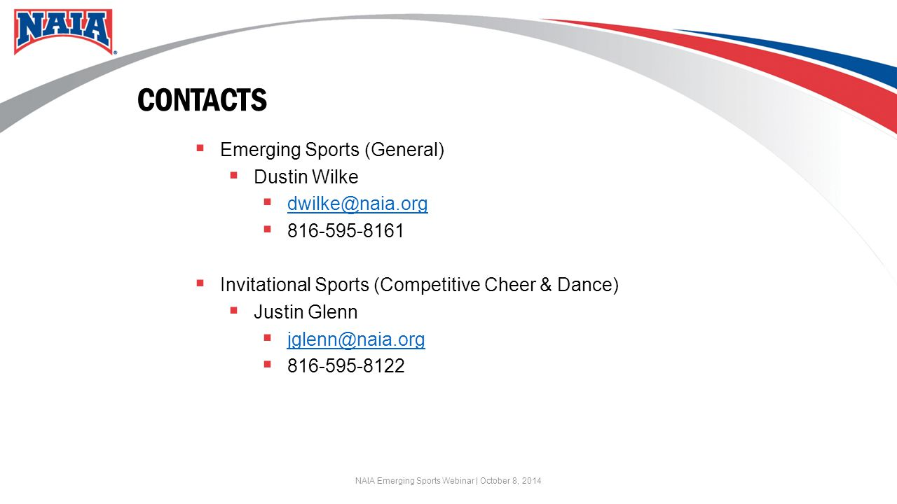 CONTACTS  Emerging Sports (General)  Dustin Wilke  dwilke@naia.org dwilke@naia.org  816-595-8161  Invitational Sports (Competitive Cheer & Dance)  Justin Glenn  jglenn@naia.org jglenn@naia.org  816-595-8122 NAIA Emerging Sports Webinar | October 8, 2014