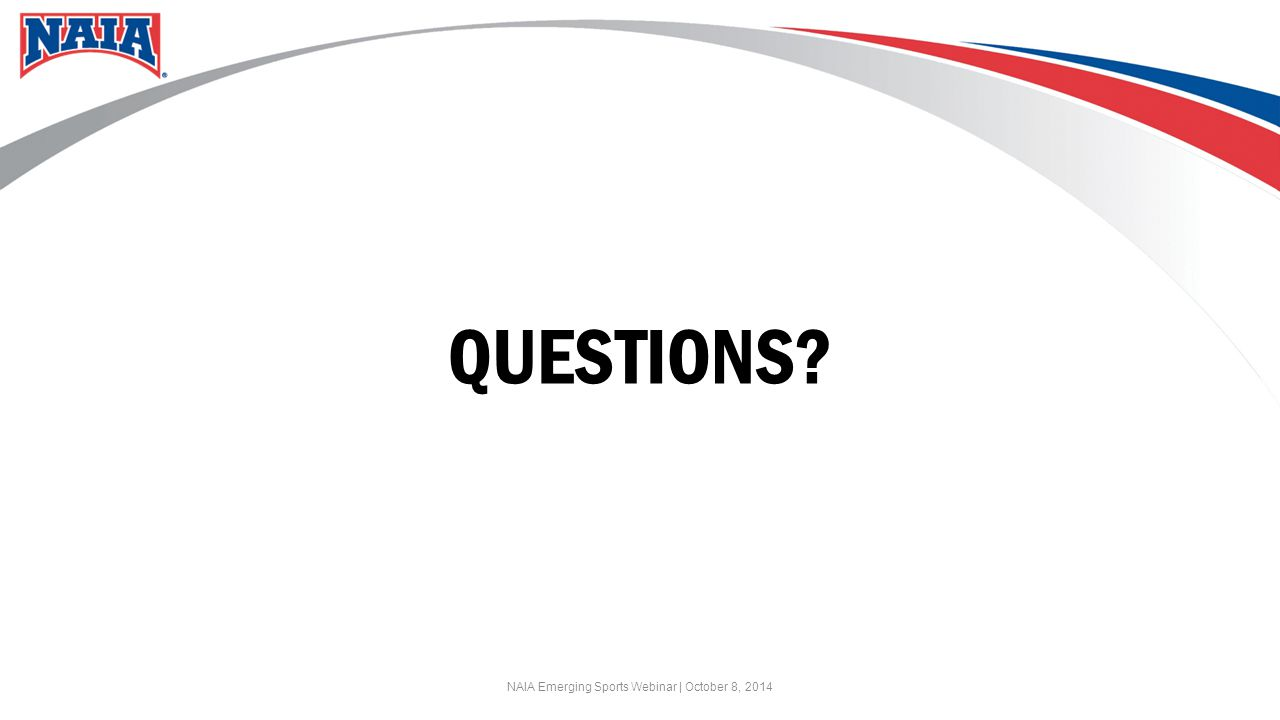 QUESTIONS? NAIA Emerging Sports Webinar | October 8, 2014