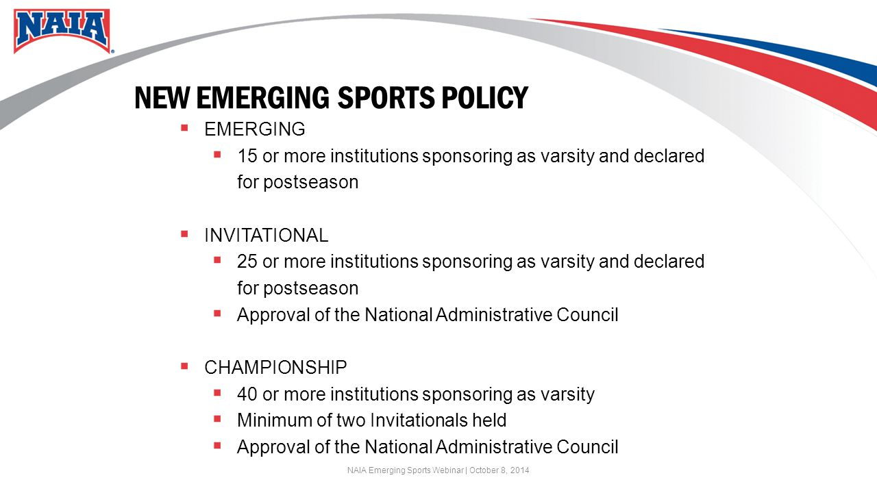 NEW EMERGING SPORTS POLICY  EMERGING  15 or more institutions sponsoring as varsity and declared for postseason  INVITATIONAL  25 or more institutions sponsoring as varsity and declared for postseason  Approval of the National Administrative Council  CHAMPIONSHIP  40 or more institutions sponsoring as varsity  Minimum of two Invitationals held  Approval of the National Administrative Council NAIA Emerging Sports Webinar | October 8, 2014