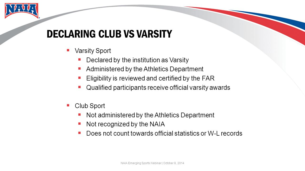 DECLARING CLUB VS VARSITY  Varsity Sport  Declared by the institution as Varsity  Administered by the Athletics Department  Eligibility is reviewed and certified by the FAR  Qualified participants receive official varsity awards  Club Sport  Not administered by the Athletics Department  Not recognized by the NAIA  Does not count towards official statistics or W-L records NAIA Emerging Sports Webinar | October 8, 2014