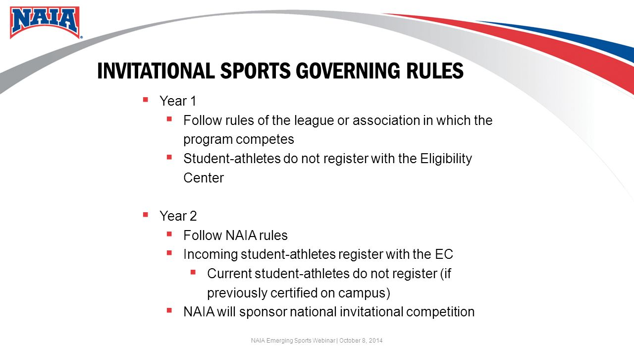 INVITATIONAL SPORTS GOVERNING RULES  Year 1  Follow rules of the league or association in which the program competes  Student-athletes do not register with the Eligibility Center  Year 2  Follow NAIA rules  Incoming student-athletes register with the EC  Current student-athletes do not register (if previously certified on campus)  NAIA will sponsor national invitational competition NAIA Emerging Sports Webinar | October 8, 2014
