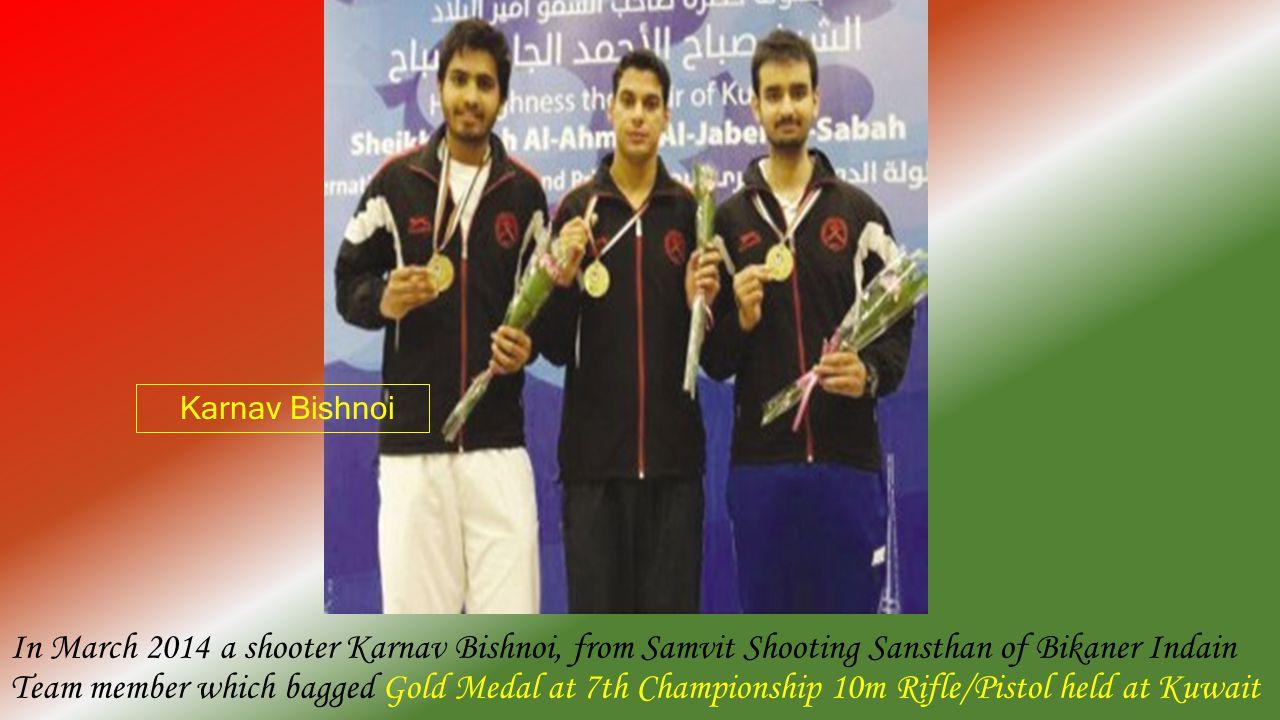 In March 2014 a shooter Karnav Bishnoi, from Samvit Shooting Sansthan of Bikaner Indain Team member which bagged Gold Medal at 7th Championship 10m Rifle/Pistol held at Kuwait Karnav Bishnoi