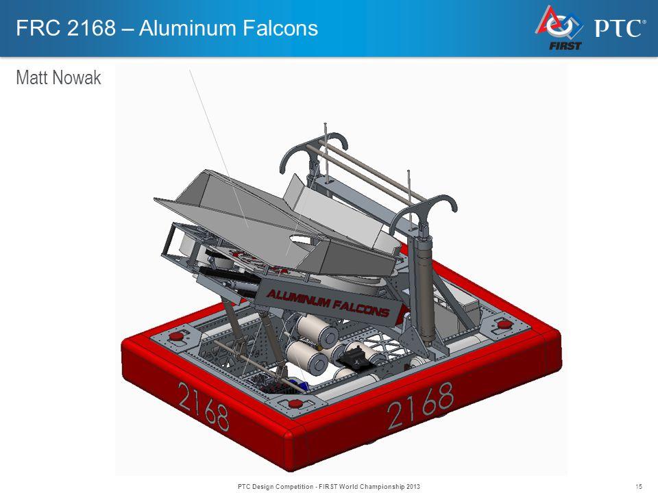 15 FRC 2168 – Aluminum Falcons Matt Nowak PTC Design Competition - FIRST World Championship 2013