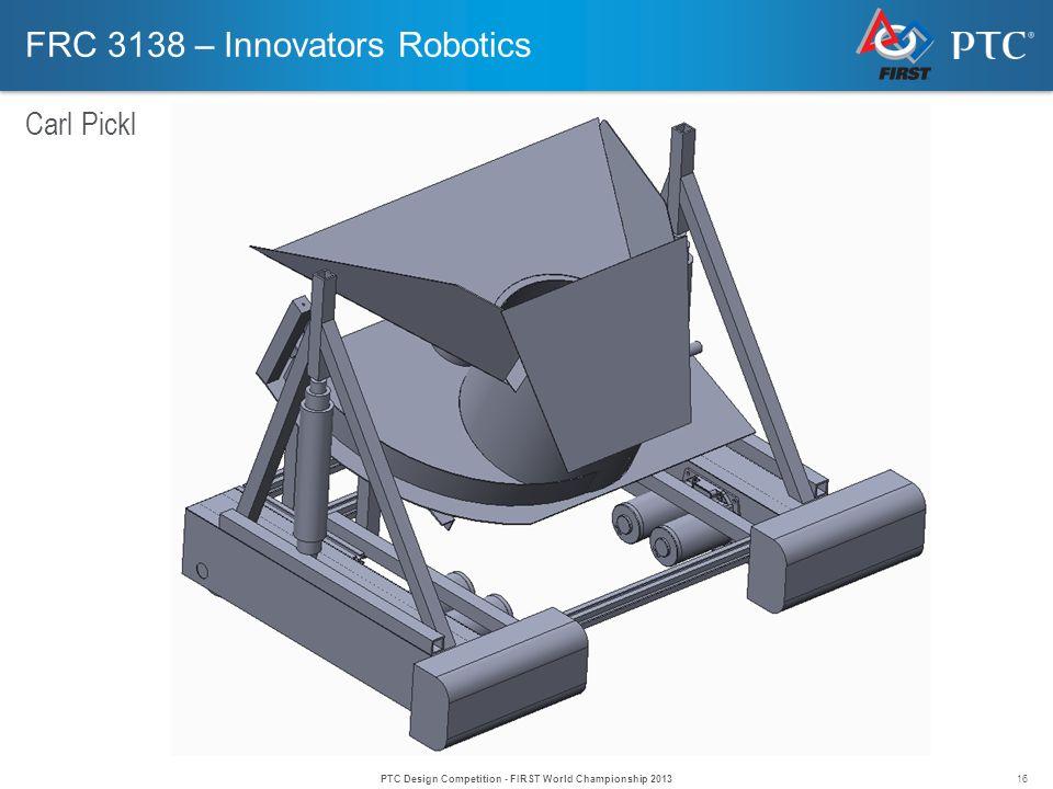 16 FRC 3138 – Innovators Robotics Carl Pickl PTC Design Competition - FIRST World Championship 2013