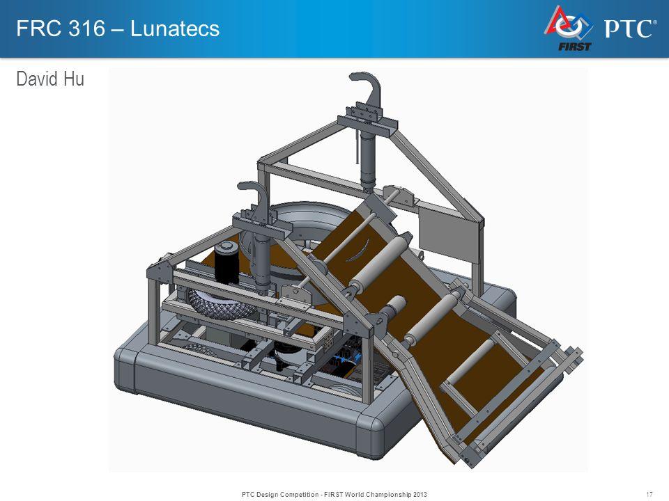 17 FRC 316 – Lunatecs David Hu PTC Design Competition - FIRST World Championship 2013