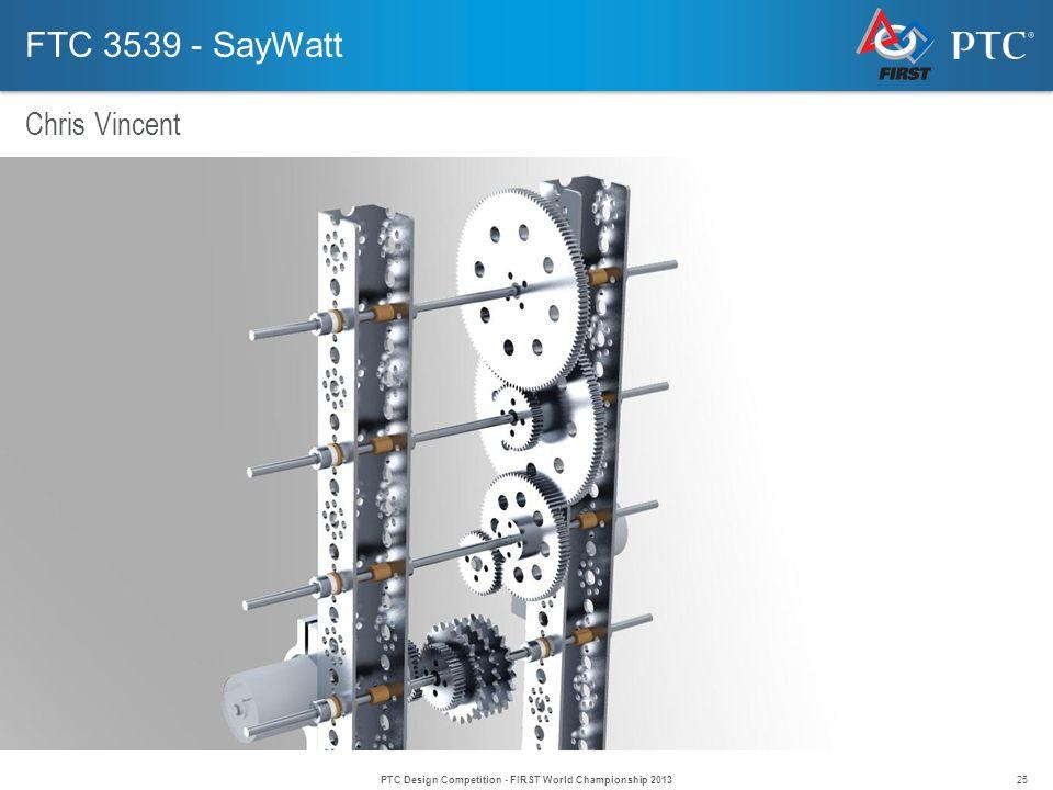 25 FTC 3539 - SayWatt Chris Vincent PTC Design Competition - FIRST World Championship 2013