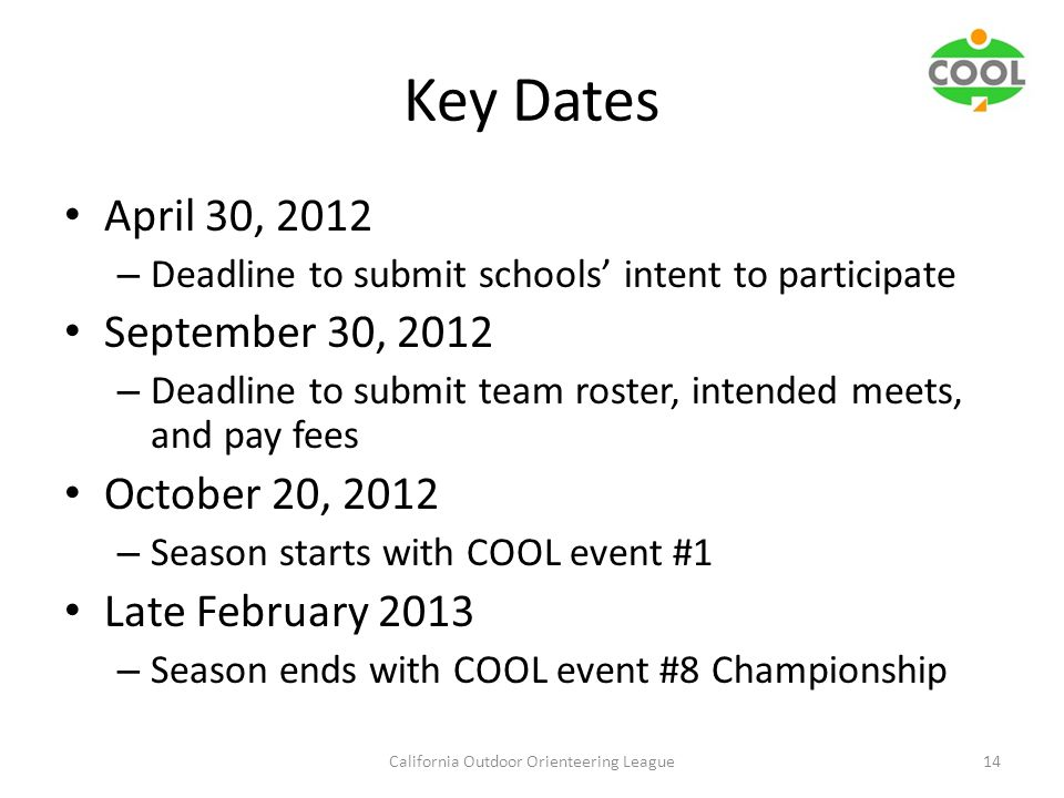 Key Dates April 30, 2012 – Deadline to submit schools' intent to participate September 30, 2012 – Deadline to submit team roster, intended meets, and pay fees October 20, 2012 – Season starts with COOL event #1 Late February 2013 – Season ends with COOL event #8 Championship California Outdoor Orienteering League14