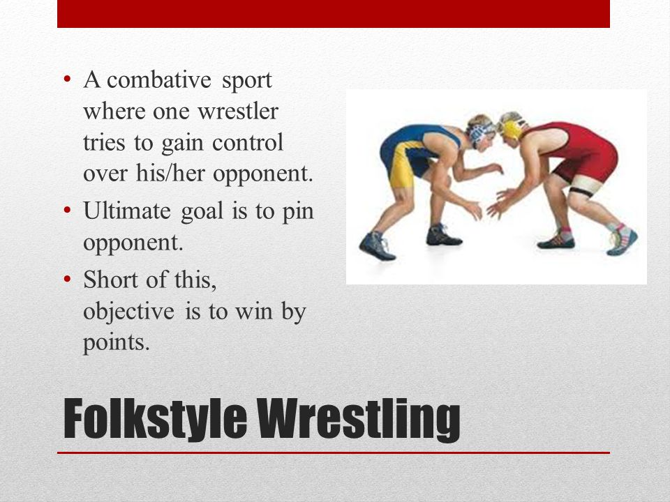 Folkstyle Wrestling A combative sport where one wrestler tries to gain control over his/her opponent. Ultimate goal is to pin opponent. Short of this,
