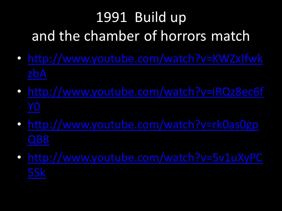 1991 Build up and the chamber of horrors match http://www.youtube.com/watch?v=KWZxIfwk zbA http://www.youtube.com/watch?v=KWZxIfwk zbA http://www.yout