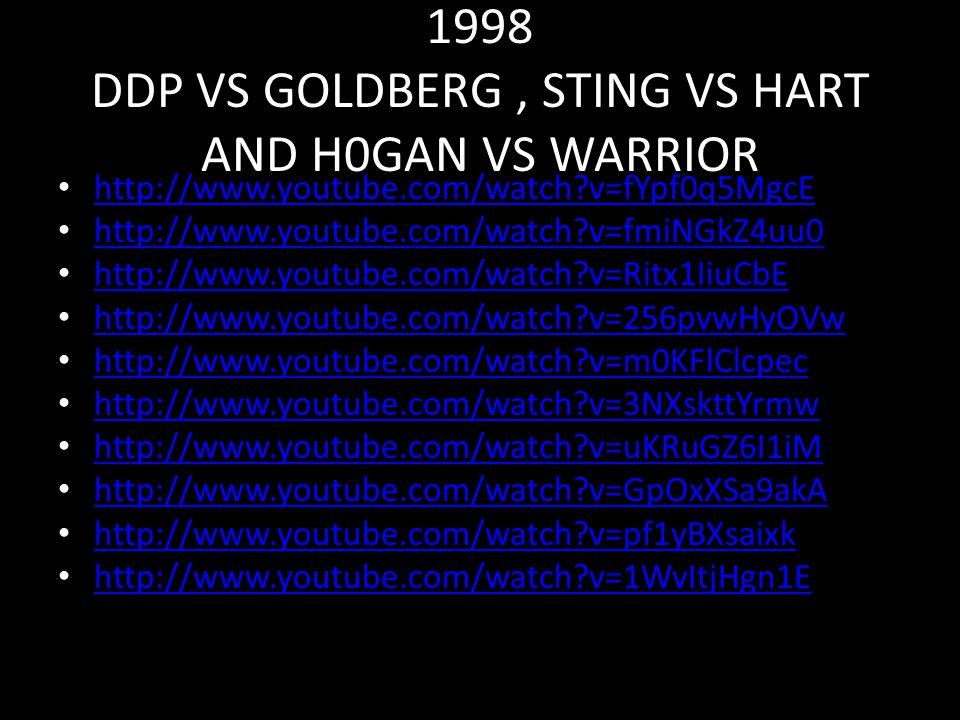 1998 DDP VS GOLDBERG, STING VS HART AND H0GAN VS WARRIOR http://www.youtube.com/watch?v=fYpf0q5MgcE http://www.youtube.com/watch?v=fmiNGkZ4uu0 http://www.youtube.com/watch?v=Ritx1IiuCbE http://www.youtube.com/watch?v=256pvwHyOVw http://www.youtube.com/watch?v=m0KFlClcpec http://www.youtube.com/watch?v=3NXskttYrmw http://www.youtube.com/watch?v=uKRuGZ6I1iM http://www.youtube.com/watch?v=GpOxXSa9akA http://www.youtube.com/watch?v=pf1yBXsaixk http://www.youtube.com/watch?v=1WvItjHgn1E