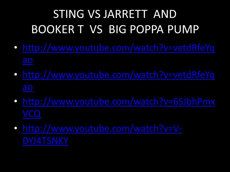 STING VS JARRETT AND BOOKER T VS BIG POPPA PUMP http://www.youtube.com/watch?v=vetdRfeYq ao http://www.youtube.com/watch?v=vetdRfeYq ao http://www.youtube.com/watch?v=vetdRfeYq ao http://www.youtube.com/watch?v=vetdRfeYq ao http://www.youtube.com/watch?v=6SJbhPmx VCQ http://www.youtube.com/watch?v=6SJbhPmx VCQ http://www.youtube.com/watch?v=V- DYJ4TSNKY http://www.youtube.com/watch?v=V- DYJ4TSNKY