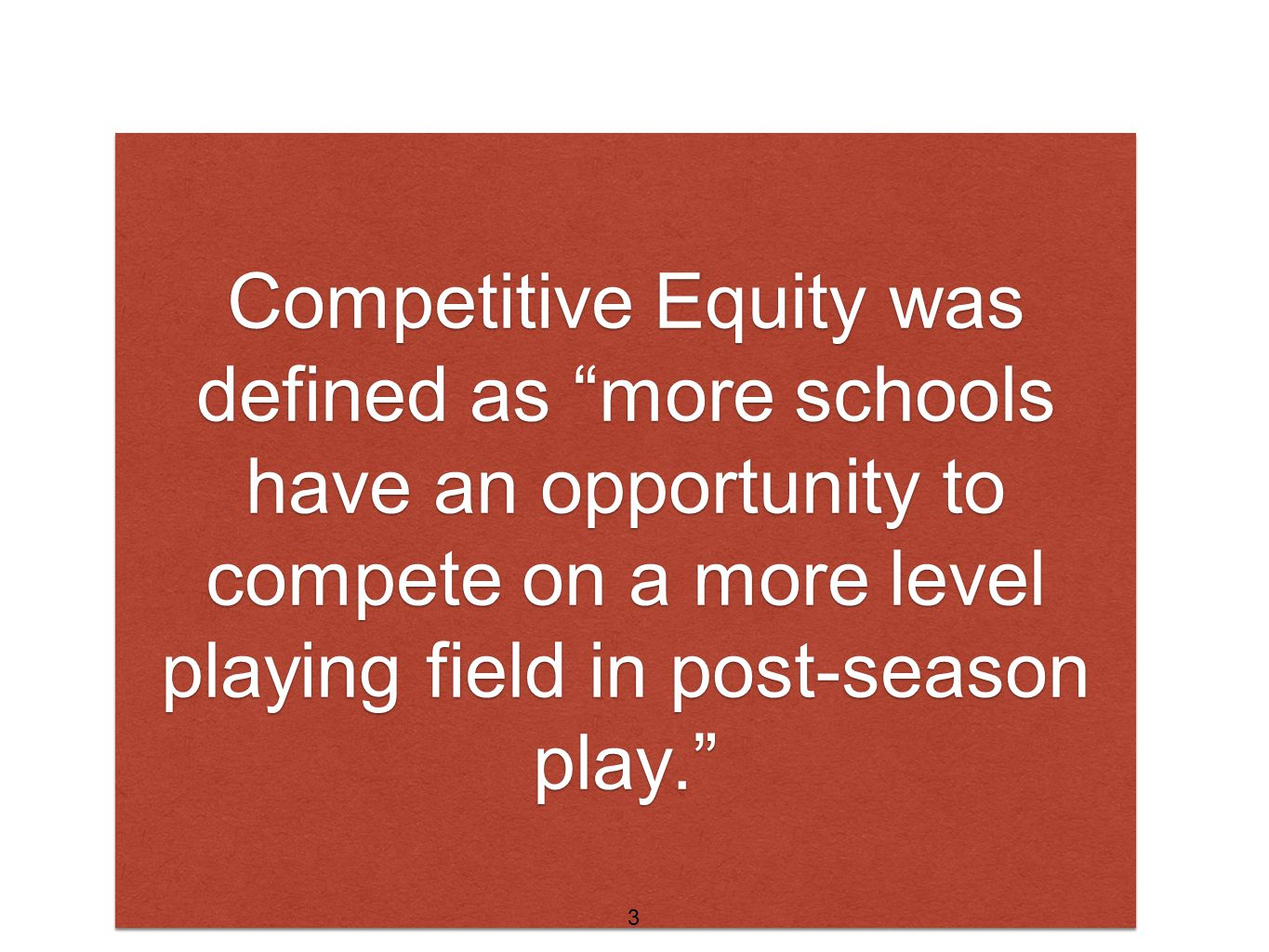 Competitive Equity was defined as more schools have an opportunity to compete on a more level playing field in post-season play. 3