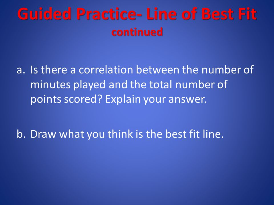 Step 3: Find the equation of the best fit line Using the slope and y-intercept of the best fit line to find the equation in slope intercept form.