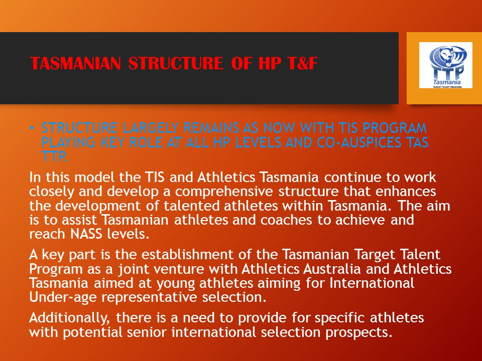 TASMANIAN STRUCTURE OF HP T&F STRUCTURE LARGELY REMAINS AS NOW WITH TIS PROGRAM PLAYING KEY ROLE AT ALL HP LEVELS AND CO-AUSPICES TAS TTP.