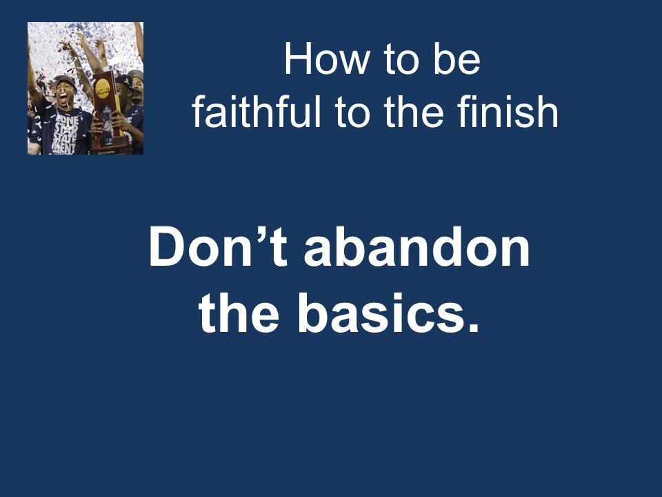 How to be faithful to the finish Don't abandon the basics.