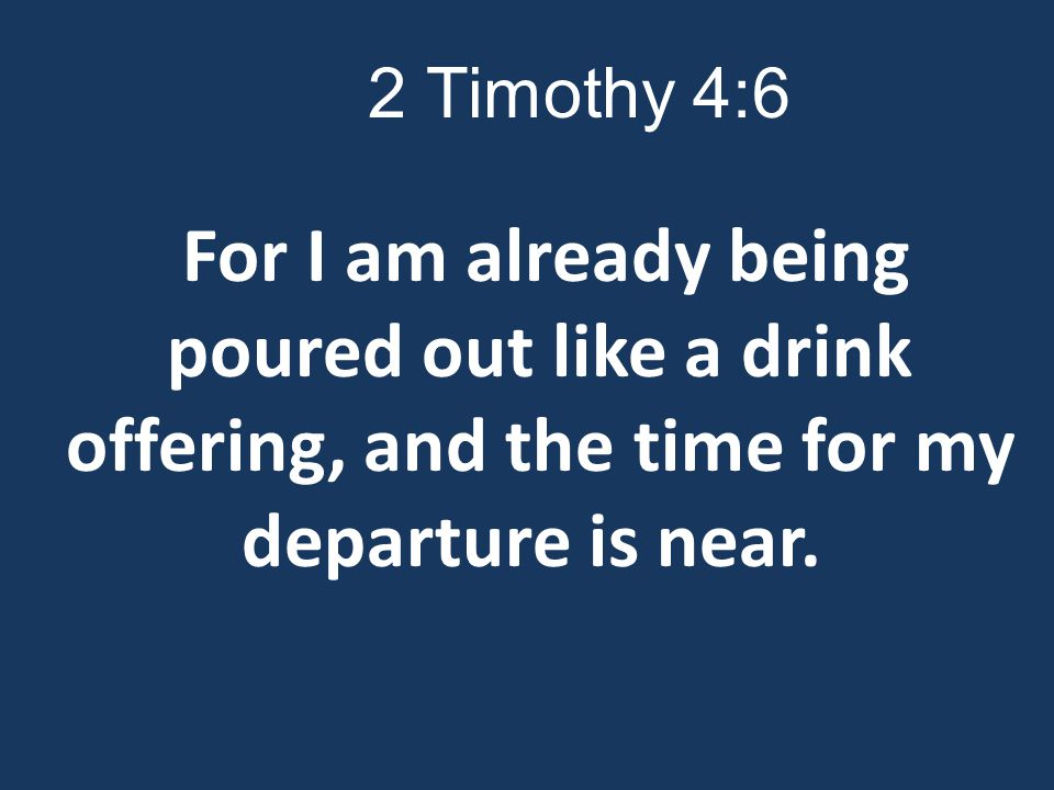 2 Timothy 4:6 For I am already being poured out like a drink offering, and the time for my departure is near.