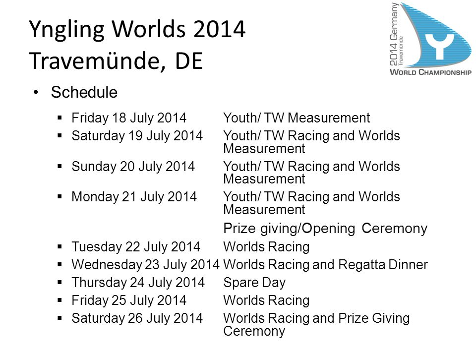 Yngling Worlds 2014 Travemünde, DE Schedule  Friday 18 July 2014Youth/ TW Measurement  Saturday 19 July 2014Youth/ TW Racing and Worlds Measurement  Sunday 20 July 2014Youth/ TW Racing and Worlds Measurement  Monday 21 July 2014Youth/ TW Racing and Worlds Measurement Prize giving/Opening Ceremony  Tuesday 22 July 2014Worlds Racing  Wednesday 23 July 2014Worlds Racing and Regatta Dinner  Thursday 24 July 2014Spare Day  Friday 25 July 2014Worlds Racing  Saturday 26 July 2014Worlds Racing and Prize Giving Ceremony