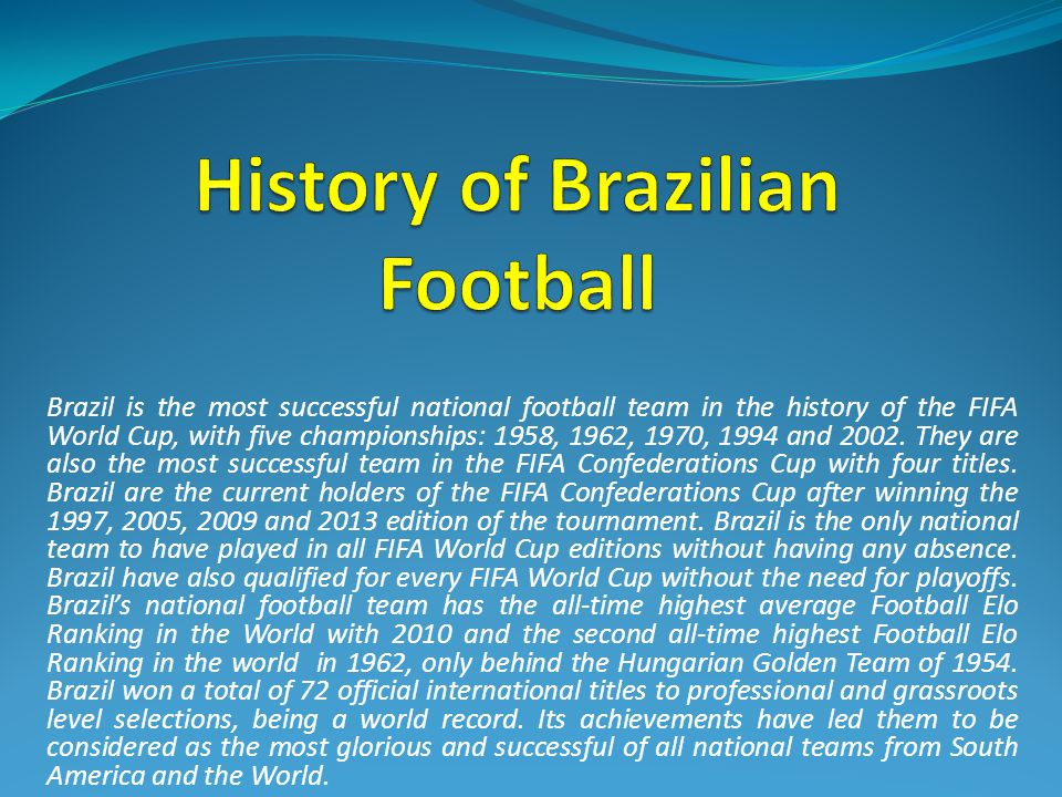 Brazil is the most successful national football team in the history of the FIFA World Cup, with five championships: 1958, 1962, 1970, 1994 and 2002.