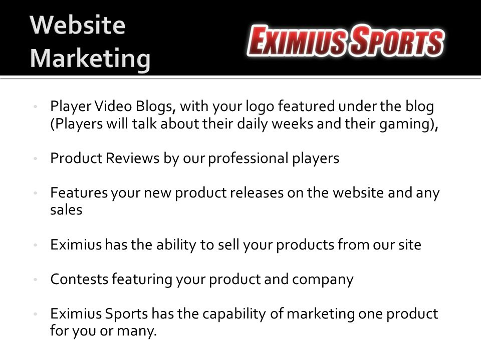 Player Video Blogs, with your logo featured under the blog (Players will talk about their daily weeks and their gaming), Product Reviews by our professional players Features your new product releases on the website and any sales Eximius has the ability to sell your products from our site Contests featuring your product and company Eximius Sports has the capability of marketing one product for you or many.