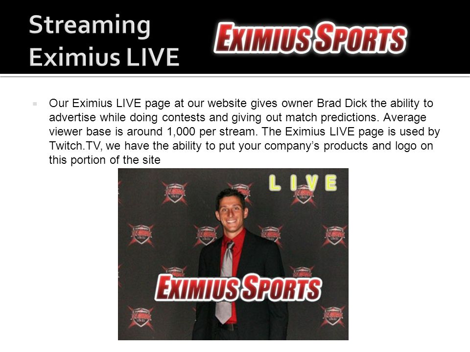  Our Eximius LIVE page at our website gives owner Brad Dick the ability to advertise while doing contests and giving out match predictions.