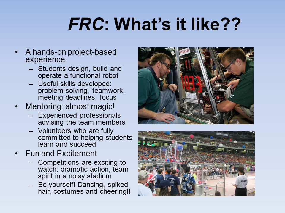 FRC: What's it like?? A hands-on project-based experience –Students design, build and operate a functional robot –Useful skills developed: problem-sol