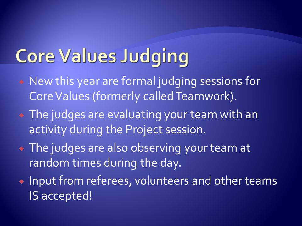  New this year are formal judging sessions for Core Values (formerly called Teamwork).  The judges are evaluating your team with an activity during