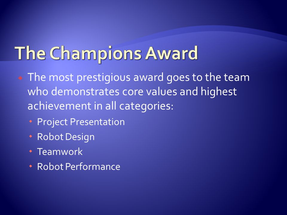  The most prestigious award goes to the team who demonstrates core values and highest achievement in all categories:  Project Presentation  Robot D