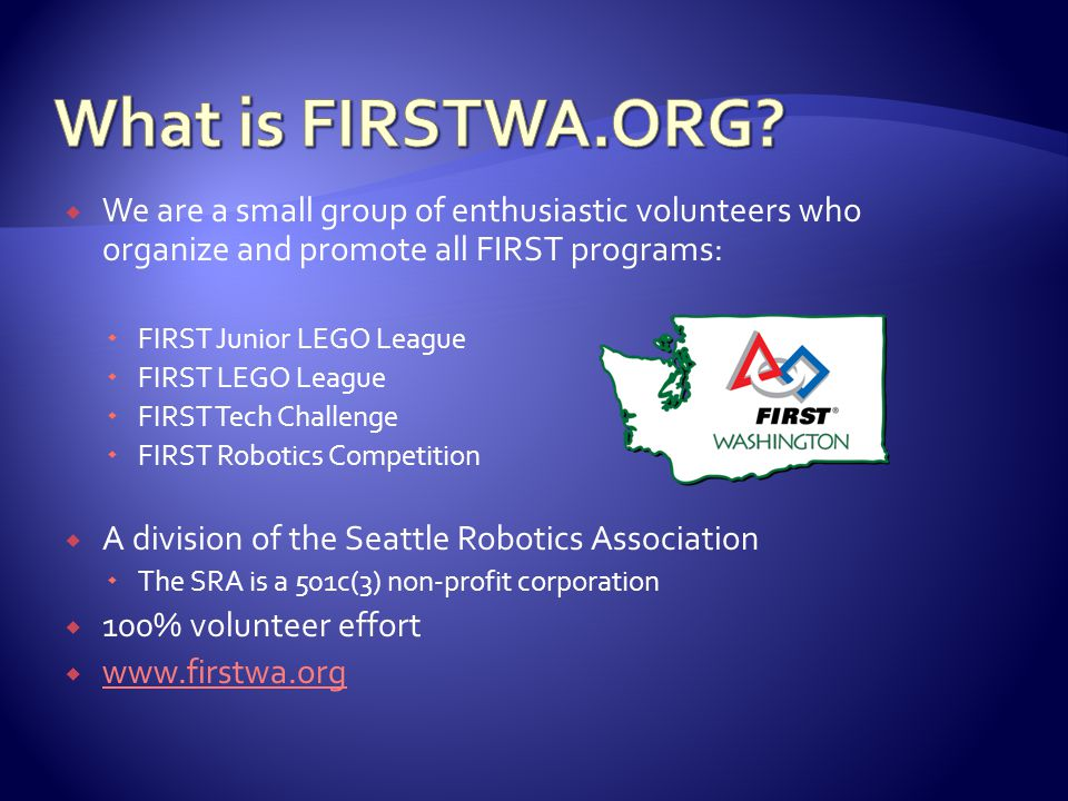  We are a small group of enthusiastic volunteers who organize and promote all FIRST programs:  FIRST Junior LEGO League  FIRST LEGO League  FIRST