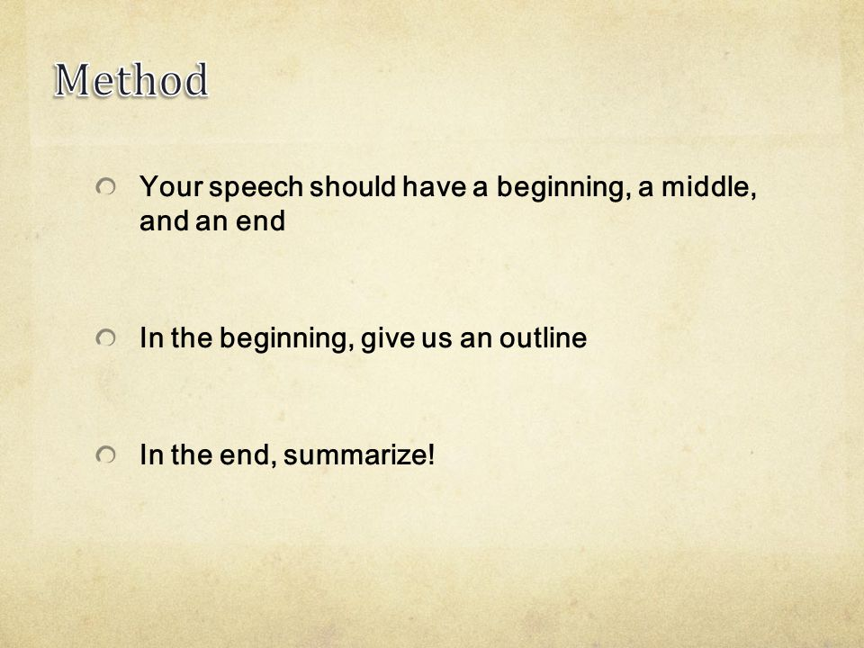 Your speech should have a beginning, a middle, and an end In the beginning, give us an outline In the end, summarize!