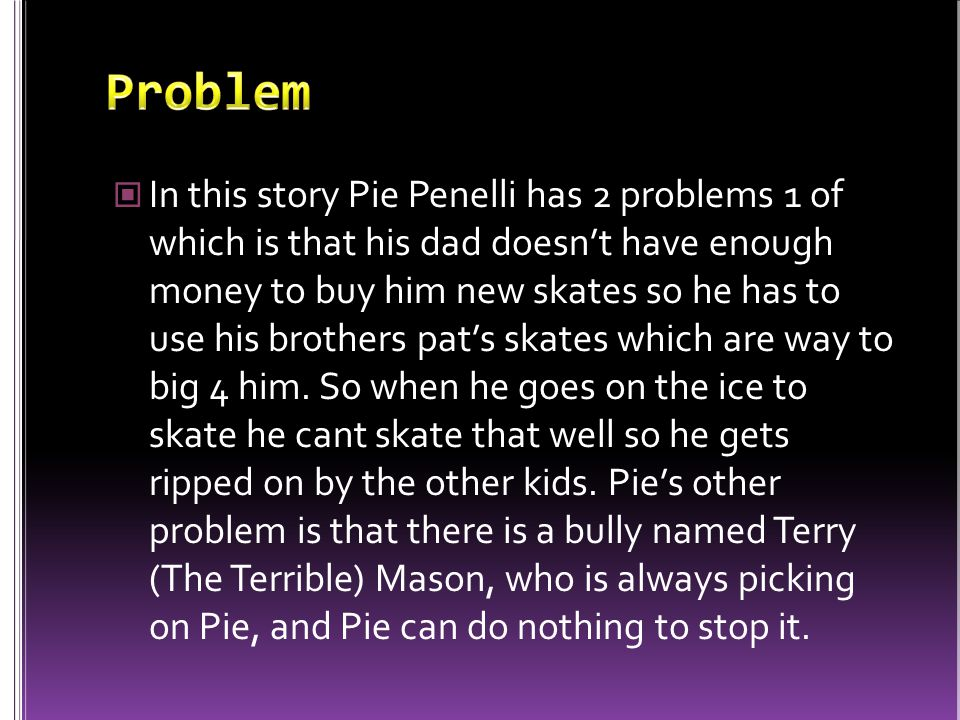 In this story Pie Penelli has 2 problems 1 of which is that his dad doesn't have enough money to buy him new skates so he has to use his brothers pat's skates which are way to big 4 him.