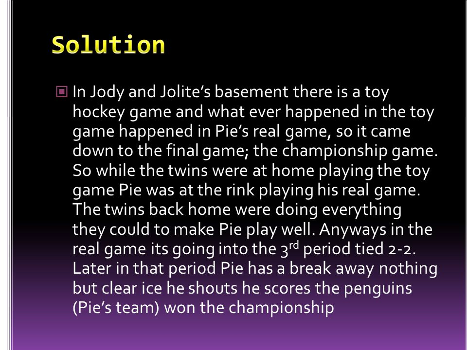 In Jody and Jolite's basement there is a toy hockey game and what ever happened in the toy game happened in Pie's real game, so it came down to the final game; the championship game.