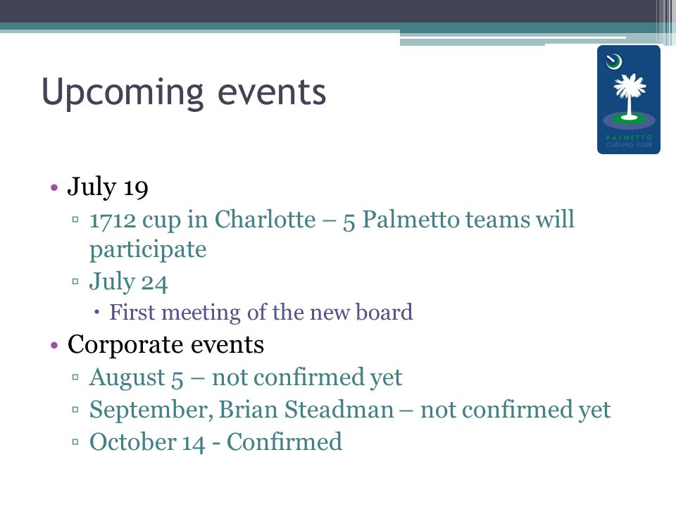 Upcoming events July 19 ▫1712 cup in Charlotte – 5 Palmetto teams will participate ▫July 24  First meeting of the new board Corporate events ▫August 5 – not confirmed yet ▫September, Brian Steadman – not confirmed yet ▫October 14 - Confirmed