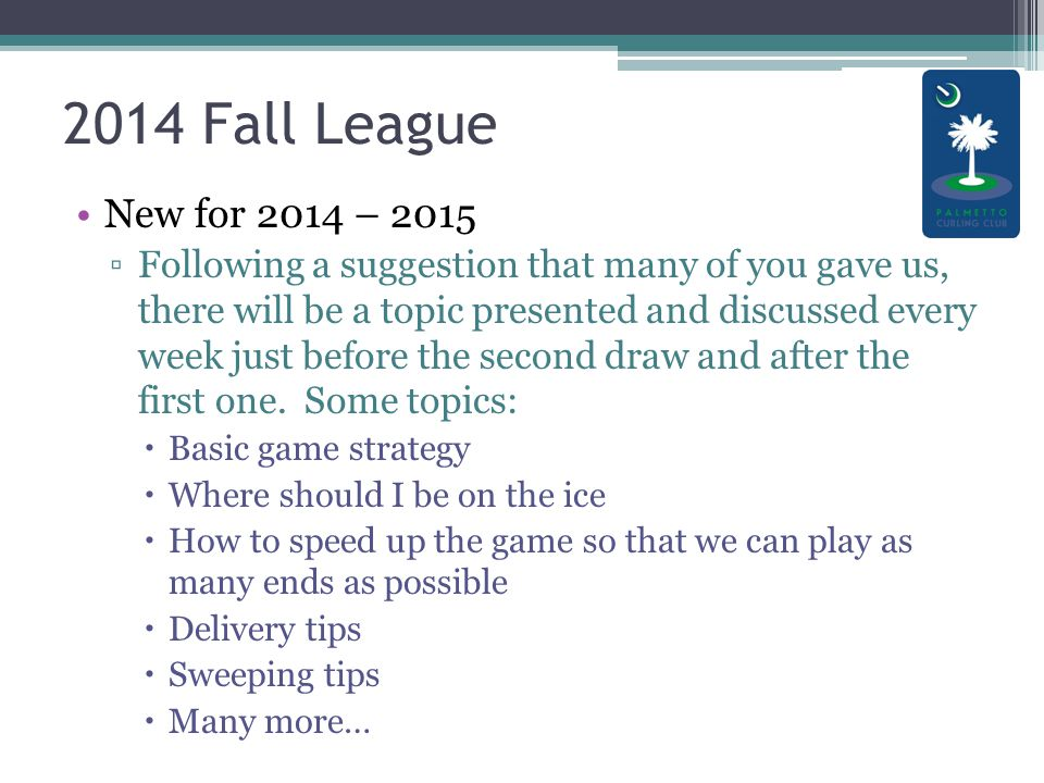 2014 Fall League New for 2014 – 2015 ▫Following a suggestion that many of you gave us, there will be a topic presented and discussed every week just before the second draw and after the first one.