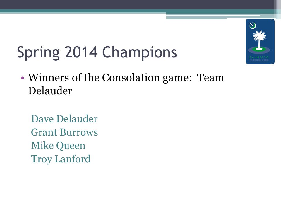Spring 2014 Champions Winners of the Consolation game: Team Delauder Dave Delauder Grant Burrows Mike Queen Troy Lanford