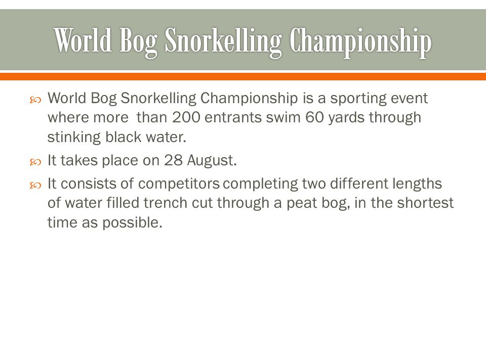  World Bog Snorkelling Championship is a sporting event where more than 200 entrants swim 60 yards through stinking black water.