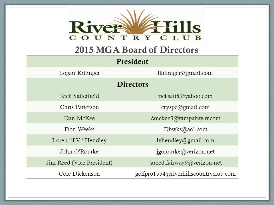 2015 MGA Board of Directors President Logan Kittingerlkittinger@gmail.com Directors Rick Satterfieldricksatt8@yahoo.com Chris Pattersoncryspe@gmail.com Dan McKeedmckee3@tampabay.rr.com Don WeeksDbwks@aol.com Loren LV Hendleylvhendley@gmail.com John O Rourkejgorourke@verizon.net Jim Reed (Vice President)jareed.fairway9@verizon.net Cole Dickensongolfpro1554@riverhillscountryclub.com