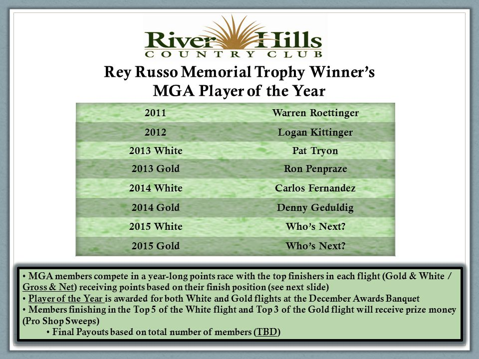 Rey Russo Memorial Trophy Winner's MGA Player of the Year MGA members compete in a year-long points race with the top finishers in each flight (Gold & White / Gross & Net) receiving points based on their finish position (see next slide) Player of the Year is awarded for both White and Gold flights at the December Awards Banquet Members finishing in the Top 5 of the White flight and Top 3 of the Gold flight will receive prize money (Pro Shop Sweeps) Final Payouts based on total number of members (TBD) MGA members compete in a year-long points race with the top finishers in each flight (Gold & White / Gross & Net) receiving points based on their finish position (see next slide) Player of the Year is awarded for both White and Gold flights at the December Awards Banquet Members finishing in the Top 5 of the White flight and Top 3 of the Gold flight will receive prize money (Pro Shop Sweeps) Final Payouts based on total number of members (TBD)