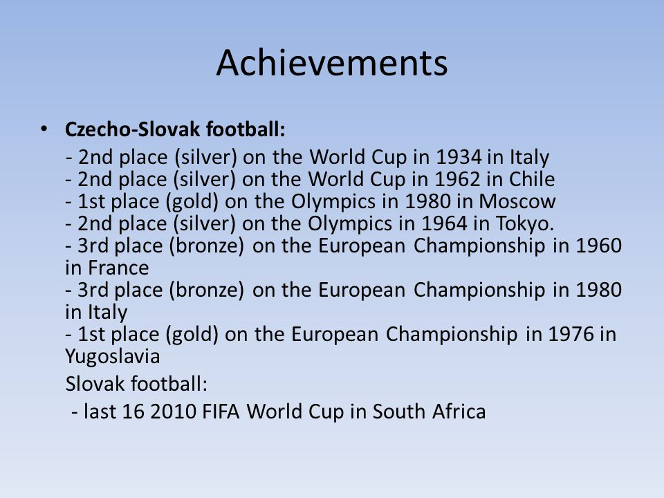 Achievements Czecho-Slovak football: - 2nd place (silver) on the World Cup in 1934 in Italy - 2nd place (silver) on the World Cup in 1962 in Chile - 1st place (gold) on the Olympics in 1980 in Moscow - 2nd place (silver) on the Olympics in 1964 in Tokyo.