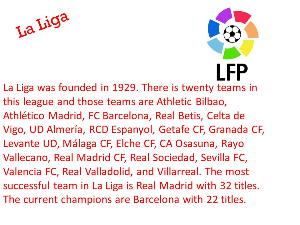 La Liga La Liga was founded in 1929. There is twenty teams in this league and those teams are Athletic Bilbao, Athlético Madrid, FC Barcelona, Real Be