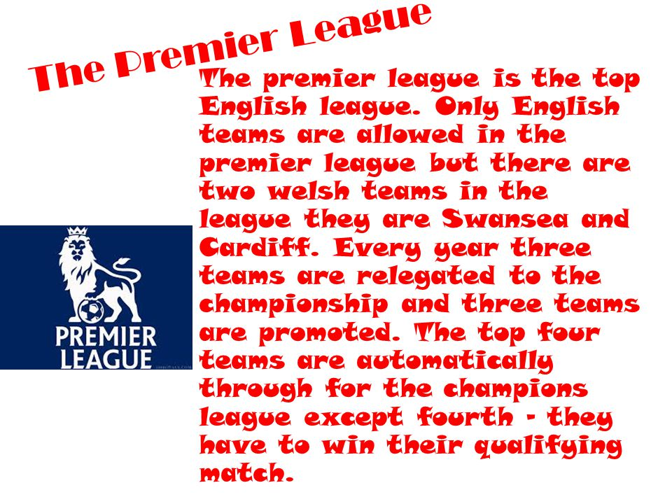 The Premier League The premier league is the top English league. Only English teams are allowed in the premier league but there are two welsh teams in