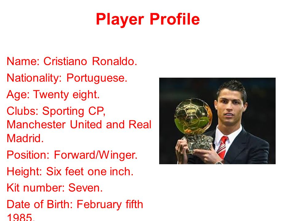 Player Profile Name: Cristiano Ronaldo. Nationality: Portuguese. Age: Twenty eight. Clubs: Sporting CP, Manchester United and Real Madrid. Position: F