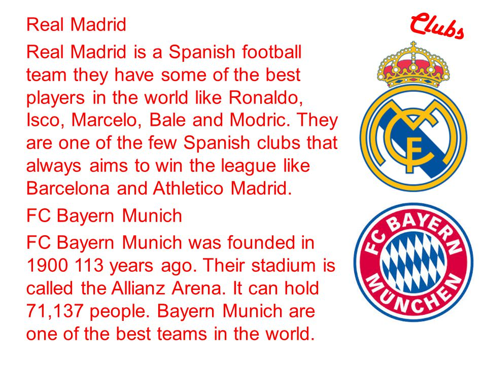 Clubs Real Madrid Real Madrid is a Spanish football team they have some of the best players in the world like Ronaldo, Isco, Marcelo, Bale and Modric.
