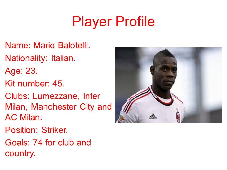 Player Profile Name: Mario Balotelli. Nationality: Italian. Age: 23. Kit number: 45. Clubs: Lumezzane, Inter Milan, Manchester City and AC Milan. Posi