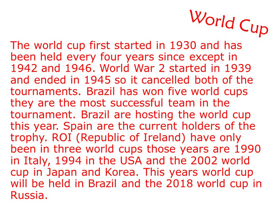 World Cup The world cup first started in 1930 and has been held every four years since except in 1942 and 1946. World War 2 started in 1939 and ended