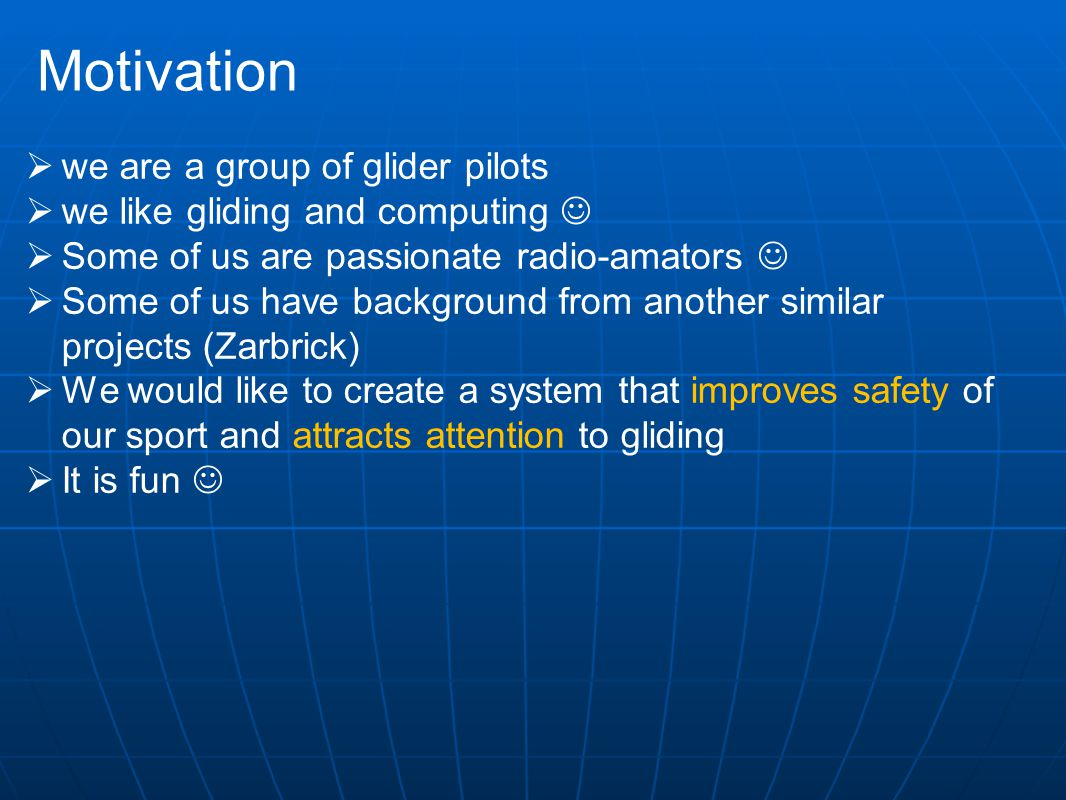 Motivation  we are a group of glider pilots  we like gliding and computing  Some of us are passionate radio-amators  Some of us have background from another similar projects (Zarbrick)  We would like to create a system that improves safety of our sport and attracts attention to gliding  It is fun
