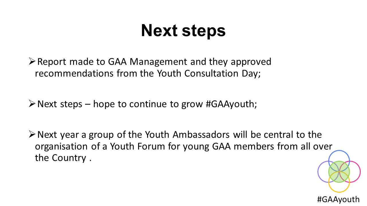 Next steps #GAAyouth   Report made to GAA Management and they approved recommendations from the Youth Consultation Day;  Next steps – hope to continue to grow #GAAyouth;  Next year a group of the Youth Ambassadors will be central to the organisation of a Youth Forum for young GAA members from all over the Country.