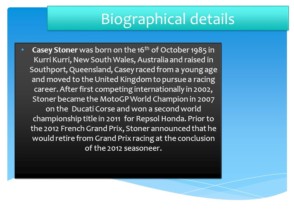 Biographical details Casey Stoner was born on the 16 th of October 1985 in Kurri Kurri, New South Wales, Australia and raised in Southport, Queensland, Casey raced from a young age and moved to the United Kingdom to pursue a racing career.