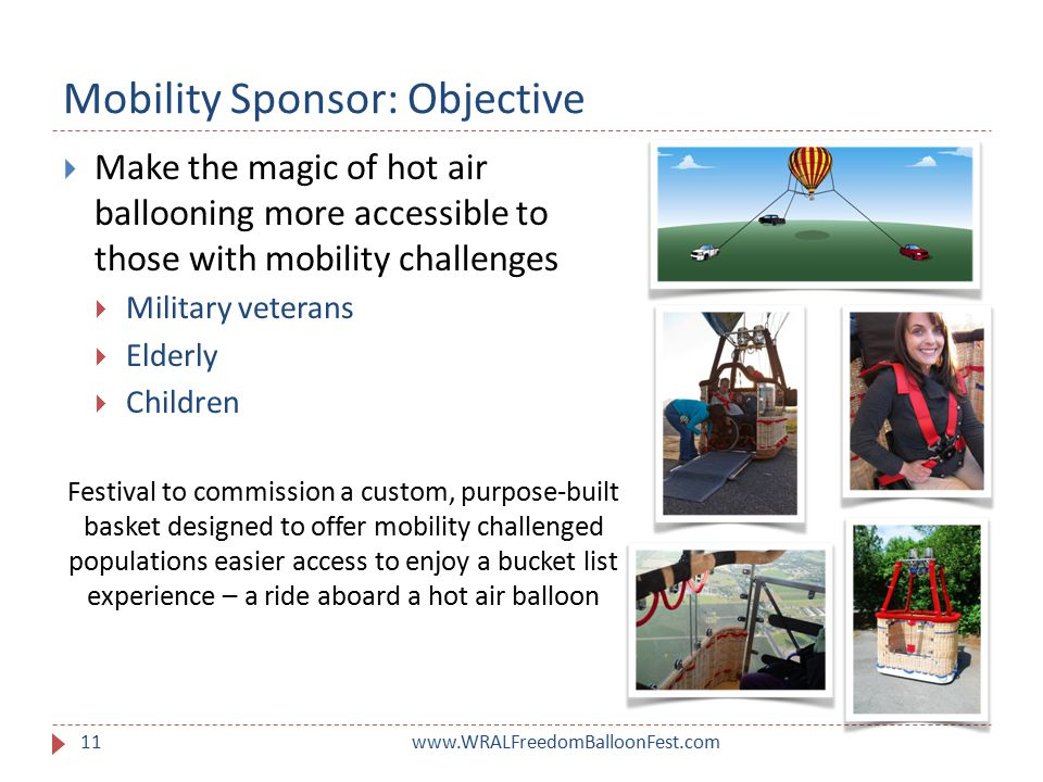 Mobility Sponsor: Objective www.WRALFreedomBalloonFest.com11  Make the magic of hot air ballooning more accessible to those with mobility challenges  Military veterans  Elderly  Children Festival to commission a custom, purpose-built basket designed to offer mobility challenged populations easier access to enjoy a bucket list experience – a ride aboard a hot air balloon